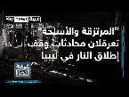 المرتزقة والقوات التركية تعرقلان وقف إطلاق النار في ليبيا